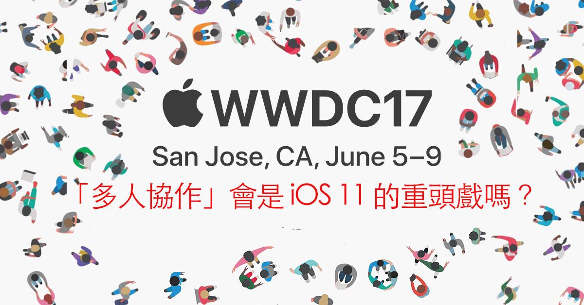 WWDC17 蘋果開發者大會就在六月五號!看來「多人協作」將會是 iOS 與 macOS 的下一階段任務啊~