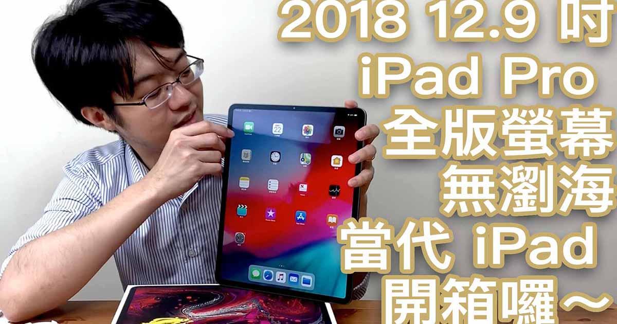 2018 iPad Pro 12.9 吋開箱(影片)+選購相關問題釋疑