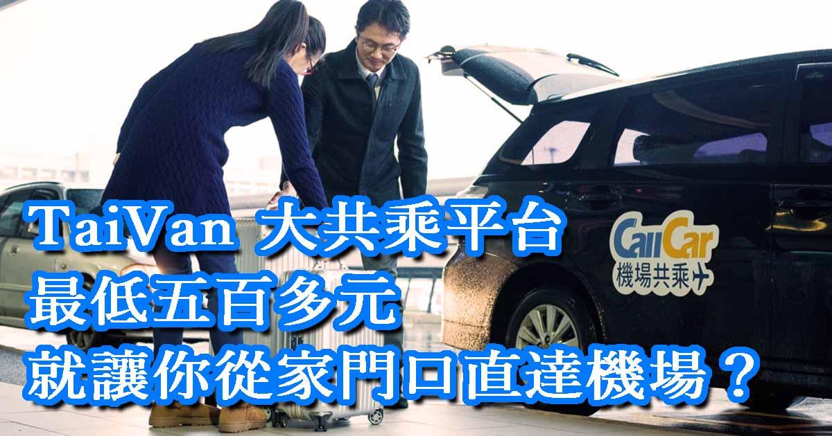 CallCar 機場接送「TaiVAN 大共乘」平台,最低五百多元就讓你從家門口直達機場?